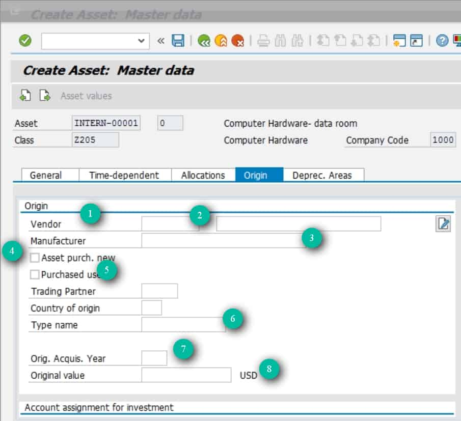 Origin Tab This tab is used for storing information of the legacy asset. E.g. you are switchinig from one sap system to another one where the asset number would change or you are doing a transfer of assets from a third party system to SAP, you can store the legacy asset info in here. 1- Vendor- Enter the vendor from whom you purchased this asset. 2- Vendor description- This is the vendor's description that will be picked up from the vendor master. 3-Manufacturer- Enter the Manufacturer of the asset. 4-/5 Asset purchased new/old- Select whether the asest was purchased new or old. 6- Type Name- Enter any other useful info in this field. A lot of times these fields are used for a purpose other than what the field label says. 7-Orig. Acquis. year.- The year in which this asset was originally acquired. 8- Original value- The original value of this asset.  These fields can be pulled into reports and can be used to comapre a lot of things. E.g. when you load Asset values, you could store the netbook value of the aset in the original value field  and then compare this value with your netbook value from SAP to ensure that they are the same.